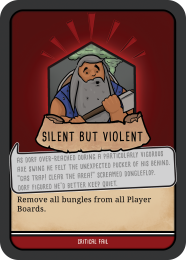 "An image showing an example of a Critical Fail Card. In the centre of the card is an image of a a grey haired and grey bearded dwarf clutching an axe with both hands. One hand is at the base of the handle the other is just below the blade. The axe is positioned across the dwarfs chest. Behind the dwarf is a rising smoke -like cloud . A short caption reads 'silent but violent'. Below is a longer caption reading: ' As Dorf over-reached during a particularly vigorous axe swing he felt the unexpected pucker of his behind. ""Gas trap! Clear the area"" screamed Dongleflop. Dorf Figured He'd better keep quiet. Finally the card provides a action that needs to be taken by the players."