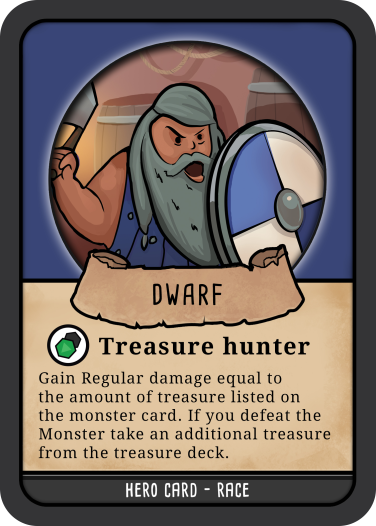 A hero 'race' card from Hero Master: An Epic Game of Epic Fails. This image shows a dwarf card. On the card there is a picture of a dwarf, in one hand the dwarf holds up their axe in the other they are holding a round shield. The dwarfs face implies they are running in to battle yelling a battle cry! Underneath the image there is a caption. The caption reads'Gain regular damage equal to the amount of treasure listed on the monster card. If you defeat the Monster take an additional treasure from the treasure deck'
