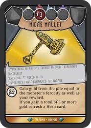 "An image of item card from Hero Master: An Epic Game Of Epic Fail the card is for the Midas Mallet. The card shows that Midas Mallet is a made out of gold and has a number of blue jewels on the sides. underneath the image there is a caption that reads: ' ""Everything he touched turned to gold"" Explained Dongleflop. "" Even his...? Asked Brian. ""Especially that!"" confirmed the wizard."